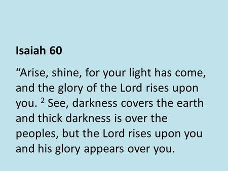 "Isaiah 60 ""Arise, shine, for your light has come, and the glory of the Lord rises upon you. 2 See, darkness covers the earth and thick darkness is over."