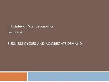 Principles of Macroeconomics Lecture 4 BUSINESS CYCLES AND AGGREGATE DEMAND.