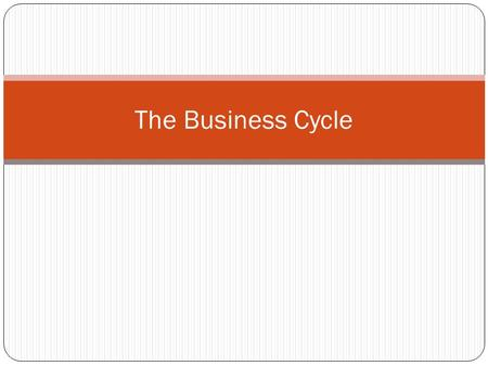 The Business Cycle. Four Stages of the Business Cycle The rise and fall of economic activity over time is called the business cycle. Prosperity Recession.