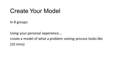 Create Your Model In 8 groups: Using your personal experience…. create a model of what a problem solving process looks like (10 mins)