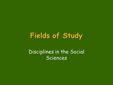 Fields of Study Disciplines in the Social Sciences.