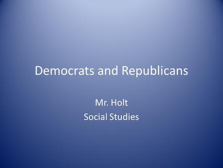 Democrats and Republicans Mr. Holt Social Studies.