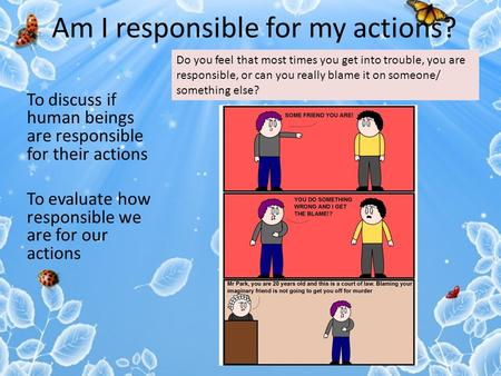 Am I responsible for my actions? To discuss if human beings are responsible for their actions To evaluate how responsible we are for our actions Do you.