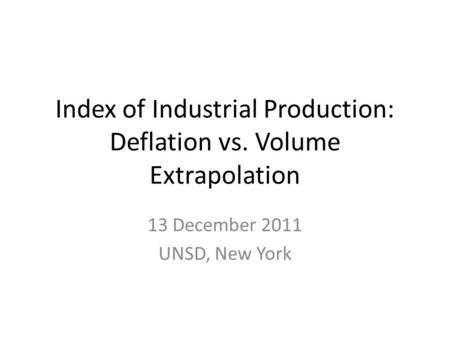 Index of Industrial Production: Deflation vs. Volume Extrapolation 13 December 2011 UNSD, New York.