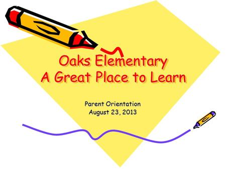 Oaks Elementary A Great Place to Learn Parent Orientation August 23, 2013.