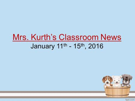 Mrs. Kurth's Classroom News January 11 th - 15 th, 2016.