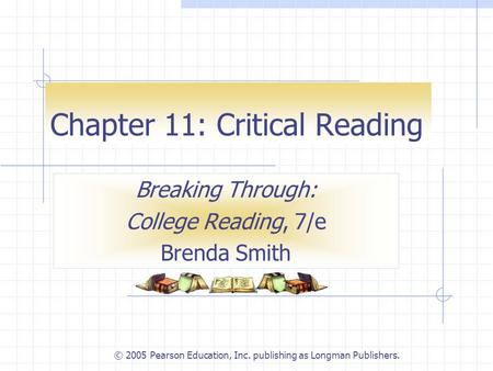 © 2005 Pearson Education, Inc. publishing as Longman Publishers. Chapter 11: Critical Reading Breaking Through: College Reading, 7/e Brenda Smith.