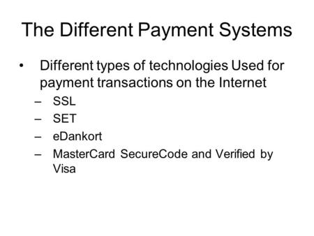 The Different Payment Systems Different types of technologies Used for payment transactions on the Internet –SSL –SET –eDankort –MasterCard SecureCode.