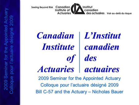 2009 Seminar for the Appointed Actuary Colloque pour l'actuaire désigné 2009 Bill C-57 and the Actuary – Nicholas Bauer 2009 Seminar for the Appointed.