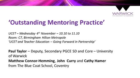 'Outstanding Mentoring Practice' UCET – Wednesday 4 th November – 10.10 to 11.10 Room: C7, Birmingham Hilton Metropole 'UCET and Teacher Education – Going.