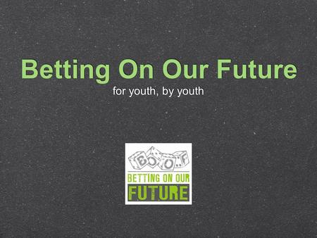 Betting On Our Future for youth, by youth. California Office of Problem Gambling 17 contracted project sites California Center for Youth Development &
