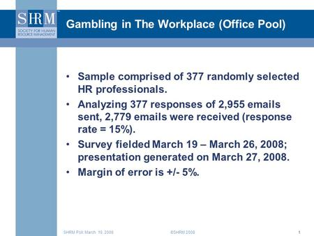 ©SHRM 2008SHRM Poll: March 19, 20081 Gambling in The Workplace (Office Pool) Sample comprised of 377 randomly selected HR professionals. Analyzing 377.