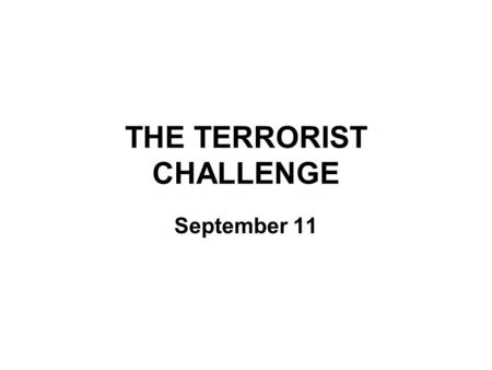 "THE TERRORIST CHALLENGE September 11. The terrible events of September 11, 2001, ""changed everything."""