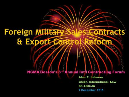NCMA Boston's 3 rd Annual Int'l Contracting Forum Alan F. Lehman Chief, International Law 66 ABG/JA 9 December 2015 Foreign Military Sales Contracts &