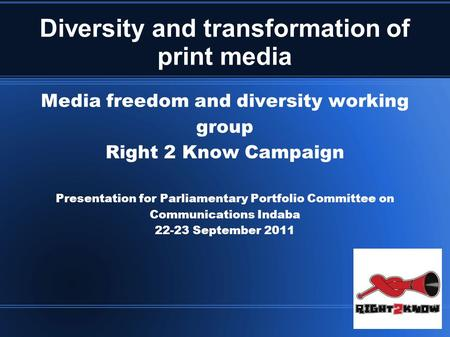 Diversity and transformation of print media Media freedom and diversity working group Right 2 Know Campaign Presentation for Parliamentary Portfolio Committee.