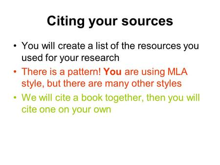 Citing your sources You will create a list of the resources you used for your research There is a pattern! You are using MLA style, but there are many.