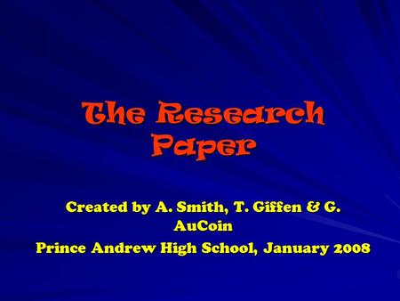 The Research Paper Created by A. Smith, T. Giffen & G. AuCoin Prince Andrew High School, January 2008.