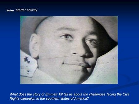  starter activity What does the story of Emmett Till tell us about the challenges facing the Civil Rights campaign in the southern states of America?