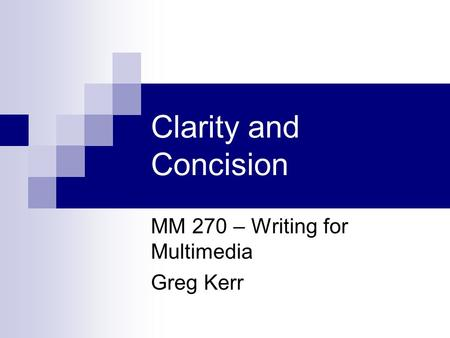 Clarity and Concision MM 270 – Writing for Multimedia Greg Kerr.