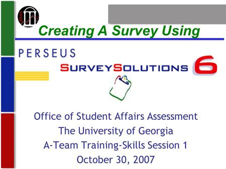 Creating A Survey Using Office of Student Affairs Assessment The University of Georgia A-Team Training-Skills Session 1 October 30, 2007.
