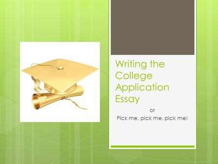 Writing the College Application Essay or Pick me, pick me, pick me!