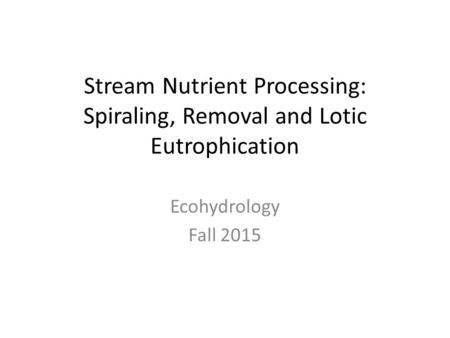 Stream Nutrient Processing: Spiraling, Removal <strong>and</strong> Lotic Eutrophication Ecohydrology Fall 2015.