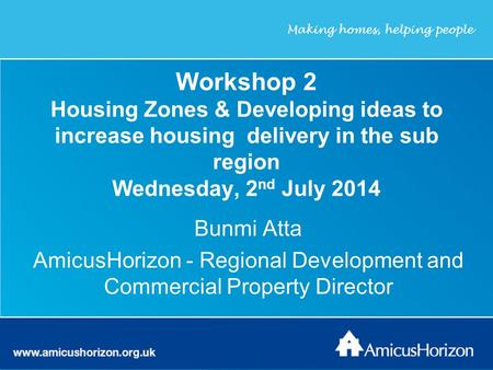 Workshop 2 Housing Zones & Developing ideas to increase housing delivery in the sub region Wednesday, 2 nd July 2014 Bunmi Atta AmicusHorizon - Regional.