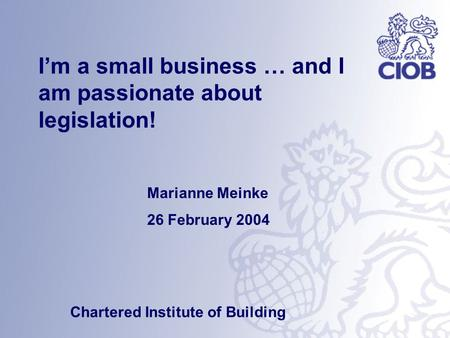 Marianne Meinke 26 February 2004 Chartered Institute of Building I'm a small business … and I am passionate about legislation!