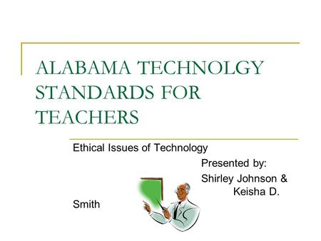 ALABAMA TECHNOLGY STANDARDS FOR TEACHERS Ethical Issues of Technology Presented by: Shirley Johnson & Keisha D. Smith.
