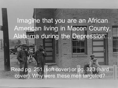 Imagine that you are an African American living in Macon County, Alabama during the Depression… Read pg. 251 (soft cover) or pg. 323 (hard cover). Why.