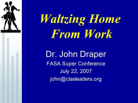 Waltzing Home From Work Dr. John Draper FASA Super Conference July 22, 2007