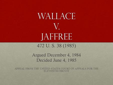 Wallace v. Jaffree 472 U. S. 38 (1985) Argued December 4, 1984 Decided June 4, 1985 APPEAL FROM THE UNITED STATES COURT OF APPEALS FOR THE ELEVENTH CIRCUIT.