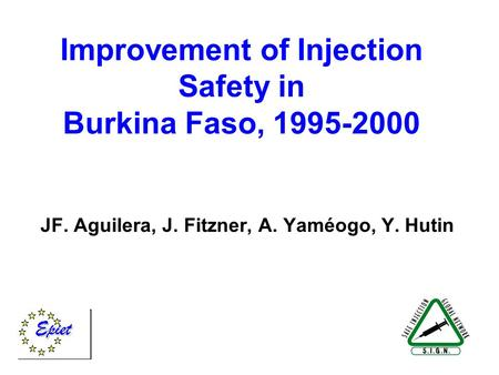 Improvement of Injection Safety in Burkina Faso, 1995-2000 JF. Aguilera, J. Fitzner, A. Yaméogo, Y. Hutin.