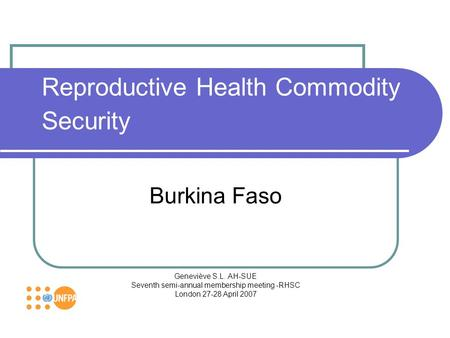 Reproductive Health Commodity Security Burkina Faso Geneviève S.L. AH-SUE Seventh semi-annual membership meeting -RHSC London 27-28 April 2007.