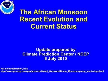 The African Monsoon Recent Evolution and Current Status Update prepared by Climate Prediction Center / NCEP 6 July 2010 For more information, visit: