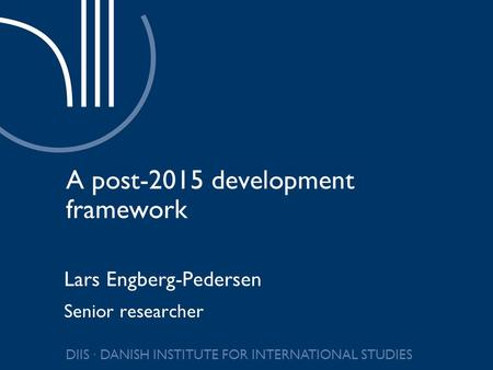 DIIS ∙ DANISH INSTITUTE FOR INTERNATIONAL STUDIES A post-2015 development framework Lars Engberg-Pedersen Senior researcher.