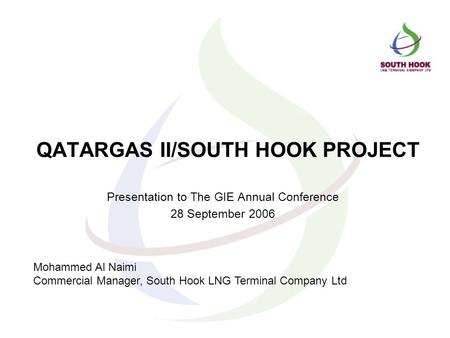 QATARGAS II/SOUTH HOOK PROJECT Presentation to The GIE Annual Conference 28 September 2006 Mohammed Al Naimi Commercial Manager, South Hook LNG Terminal.