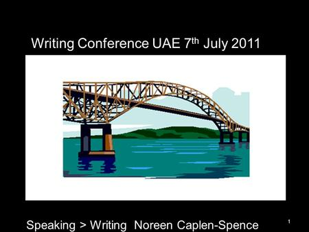 1 Writing Conference UAE 7 th July 2011 Speaking > Writing Noreen Caplen-Spence.