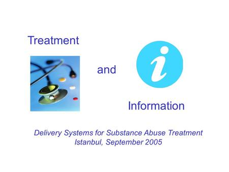 Treatment and Information Delivery Systems for Substance Abuse Treatment Istanbul, September 2005.