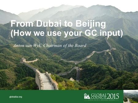 Globaliia.org From Dubai to Beijing (How we use your GC input) Anton van Wyk, Chairman of the Board.