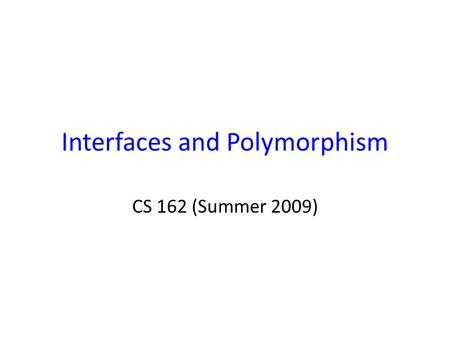 Interfaces and Polymorphism CS 162 (Summer 2009).