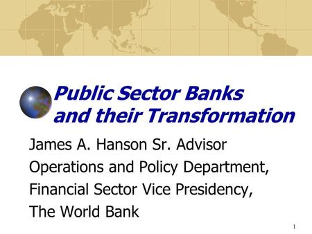 1 Public Sector Banks and their Transformation James A. Hanson Sr. Advisor Operations and Policy Department, Financial Sector Vice Presidency, The World.