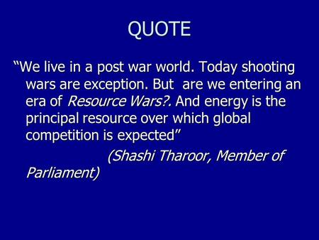 "QUOTE ""We live in a post war world. Today shooting wars are exception. But are we entering an era of Resource Wars?. And energy is the principal resource."