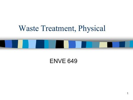 1 Waste Treatment, Physical ENVE 649. 2 Physical Separation n To remove particles –Particles of contaminant –Particles generated by chemical or biological.
