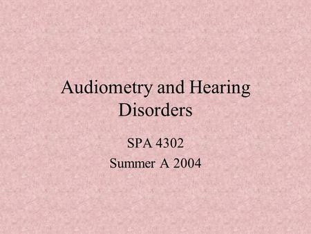 Audiometry and Hearing Disorders SPA 4302 Summer A 2004.