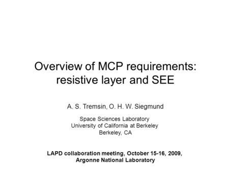 Overview of MCP requirements: resistive layer and SEE A. S. Tremsin, O. H. W. Siegmund Space Sciences Laboratory University of California at Berkeley Berkeley,