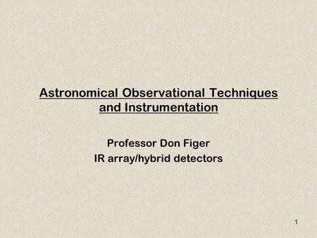 1 Astronomical Observational Techniques and Instrumentation Professor Don Figer IR array/hybrid detectors.
