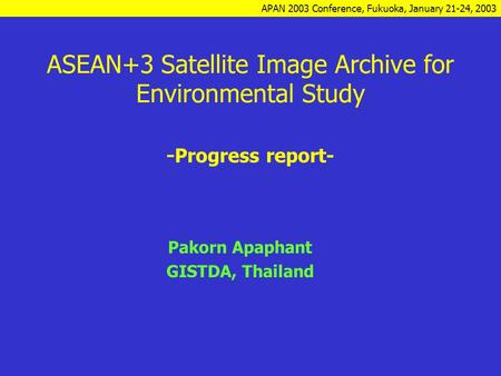 APAN 2003 Conference, Fukuoka, January 21-24, 2003 ASEAN+3 Satellite Image Archive for Environmental Study - Progress report- Pakorn Apaphant GISTDA, Thailand.