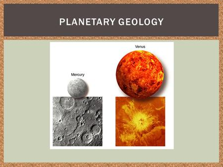 PLANETARY GEOLOGY. Discuss the factors that affected the geologic processes and formations of the planets Outline the information in the 6 slides Use.