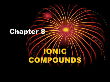 Chapter 8 IONIC COMPOUNDS.